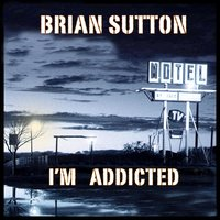I'm Addicted to Your Love — Brian Sutton
