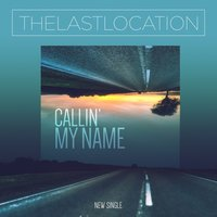 Callin' My Name — The Last Location