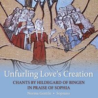 Unfurling Love's Creation: Chants By Hildegard of Bingen in Praise of Sophia — Norma Gentile