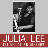 I'll Get Along Somehow — Julia Lee