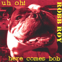 Uh Oh! Here Comes Bob — Robb Roy