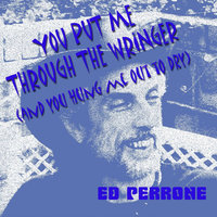 You Put Me Through the Wringer (and You Hung Me Out to Dry) - Single — Ed Perrone