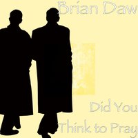 Did You Think to Pray — Brian Daw