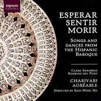 Esperar, Sentir, Morir: Songs And Dances From The Hispanic Baroque — Charivari Agréable / Kah-Ming Ng