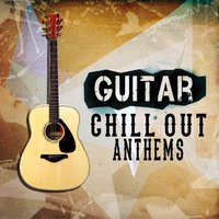 Guitar Chill out Anthems — Guitar Instrumentals, Guitar Chill Out, Solo Guitar, Solo Guitar|Guitar Chill Out|Guitar Instrumentals