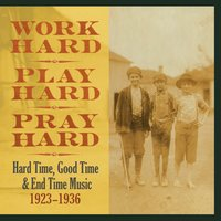 Work Hard, Play Hard, Pray Hard: Hard Time, Good Time & End Time Music, 1923-1936 — сборник