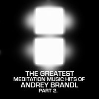 The Greatest Meditation Music Hits Of Andrey Brandl  Part Two — Andrey Brandl