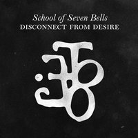 Disconnect from Desire — School of Seven Bells