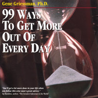 99 Ways To Get More Out Of Every Day — Gene Griessman, PH.D.