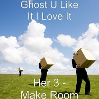 Her 3 - Make Room — Ghost u like it i love it