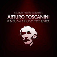 The Arturo Toscanini Collection — NBC Symphony Orchestra, Arturo Toscanini, Arturo Toscanini and NBC Symphony Orchestra