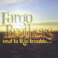 End to This Trouble — The Fargo Brothers