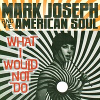 What I Would Not Do — Mark Joseph & the American Soul
