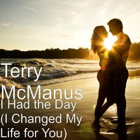 I Had the Day (I Changed My Life for You) — Terry McManus