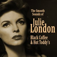Black Coffee and Hot Toddy's: The Smooth Sounds of Julie London — Julie London