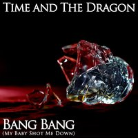Bang Bang (My Baby Shot Me Down) — Time and The Dragon