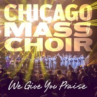 We Give You Praise — Chicago Mass Choir