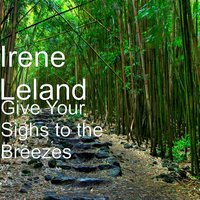 Give Your Sighs to the Breezes — Irene Leland