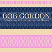 Bob Gordon: Quintet/Sextet with Herbie Harper and Jack Montrose — Bob Gordon