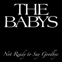 Not Ready To Say Goodbye — The Babys