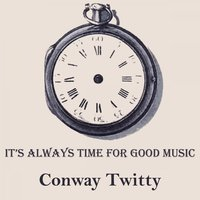 It's Always Time For Good Music — Conway Twitty