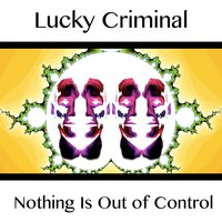 Nothing Is Out of Control — Lucky Criminal