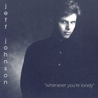 Whenever You're Lonely — Jeff Johnson