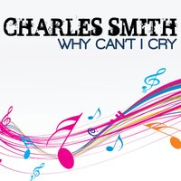 Why Can't I Cry — Charles Smith