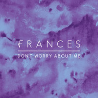 Don't Worry About Me — Frances