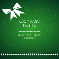 What The Heart Desires — Conway Twitty