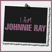 I Am Johnnie Ray — Johnnie Ray