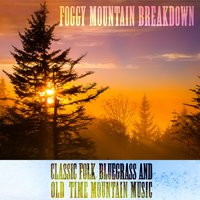 Foggy Mountain Breakdown: Classic Folk, Bluegrass, And Old-Time Mountain Music — сборник