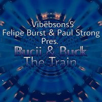 Bucii & Buck the Train — Paul Strong, Vibebsons 5, Felipe Burst