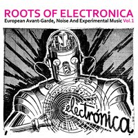 Roots of Electronica Vol. 1, European Avant-Garde, Noise and Experimental Music — сборник