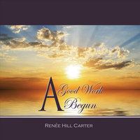 A Good Work Begun — Renee Hill Carter