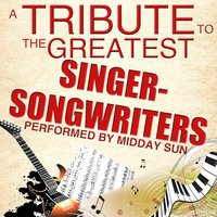 A Tribute to the Greatest Singer-Songwriters — Midday Sun