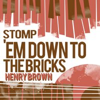 Stomp 'Em Down to the Bricks — Henry Brown