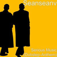 Serious Music (Dubstep-Anthem) — SEANSEANV