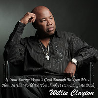 If Your Loving Wasn't Good Enough To Keep Me… How In The World Do You Think It Can Bring Me Back — Willie Clayton