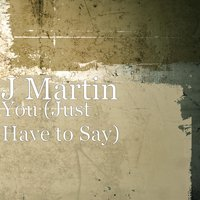 You (Just Have to Say) — J Martin