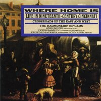 Where Home Is: Life In Nineteenth-Century Cincinnati, Crossroads of the East and West — Harmoneion Singers