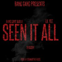 Seen It All — Lil Yee, D Daddy, Bang Gang Walle