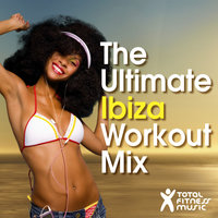 The Ultimate Ibiza Workout Mix : For running, cardio machines, aerobics 32 count & gym workouts — Total Fitness Music