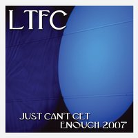 Just Can't Get Enough 2007 — LTFC