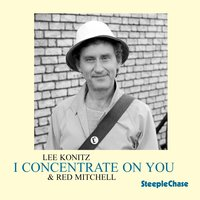 I Concentrate on You — Lee Konitz, Red Mitchell, Lee Konitz & Red Mitchell