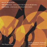 THE MIRACLE - Concerto For Piano & Orchestra; RHYTHMS - For Piano, Winds & Percussion — Walt Wagner, Gerard Schwarz, Seattle Symphony Orchestra