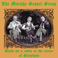 Build Me a Cabin in the Corner of Gloryland — The Murphy Gospel Group