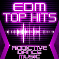 EDM Top Hits - Addictive Dance Music — сборник