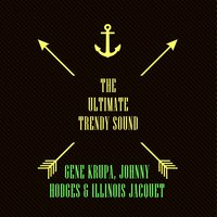The Ultimate Trendy Sound — Gene Krupa, Johnny Hodges, Illinois Jacquet