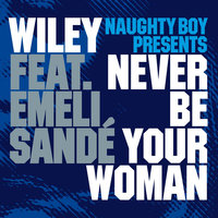 Never Be Your Woman — Wiley, Emeli Sandé, Naughty Boy Presents